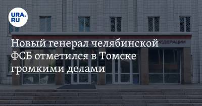 Новый генерал челябинской ФСБ отметился в Томске громкими делами