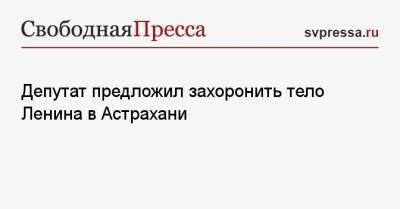 Депутат предложил захоронить тело Ленина в Астрахани