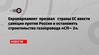 Европарламент призвал страны ЕС ввести санкции против России и остановить строительство газопровода «СП— 2».