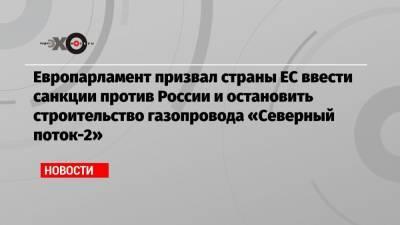 Европарламент призвал страны ЕС ввести санкции против России и остановить строительство газопровода «Северный поток-2»