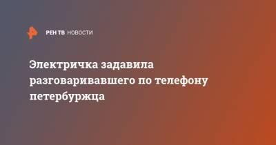 Электричка задавила разговаривавшего по телефону петербуржца