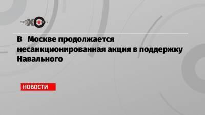 В Москве продолжается несанкционированная акция в поддержку Навального
