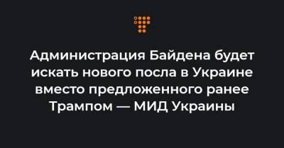 Администрация Байдена будет искать нового посла в Украине вместо предложенного ранее Трампом — МИД Украины