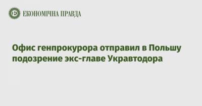 Офис генпрокурора отправил в Польшу подозрение экс-главе Укравтодора