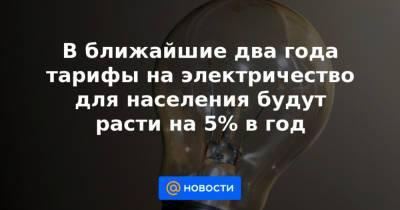 В ближайшие два года тарифы на электричество для населения будут расти на 5% в год