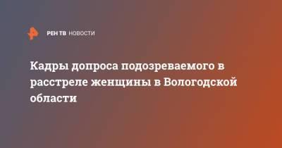 Кадры допроса подозреваемого в расстреле женщины в Вологодской области