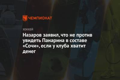 Назаров заявил, что не против увидеть Панарина в составе «Сочи», если у клуба хватит денег