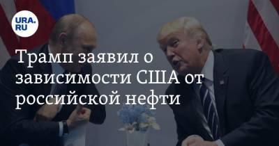 Трамп заявил о зависимости США от российской нефти