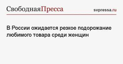 В России ожидается резкое подорожание любимого товара среди женщин