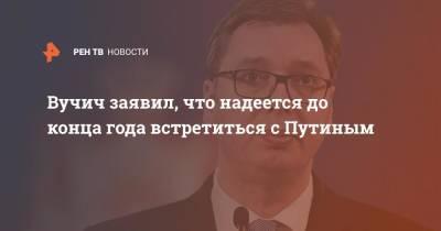 Вучич заявил, что надеется до конца года встретиться с Путиным