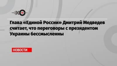 Глава «Единой России» Дмитрий Медведев считает, что переговоры с президентом Украины бессмысленны