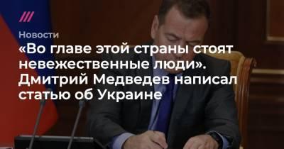«Во главе этой страны стоят невежественные люди». Дмитрий Медведев написал статью об Украине