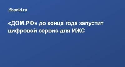 «ДОМ.РФ» до конца года запустит цифровой сервис для ИЖС