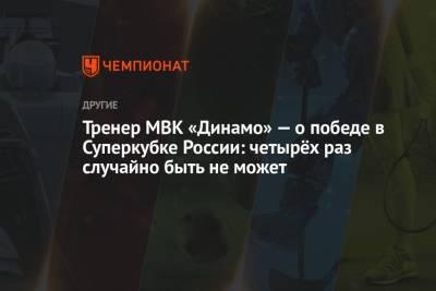 Тренер МВК «Динамо» — о победе в Суперкубке России: четырёх раз случайно быть не может