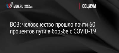ВОЗ: человечество прошло почти 60 процентов пути в борьбе с COVID-19