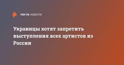 Украинцы хотят запретить выступления всех артистов из России
