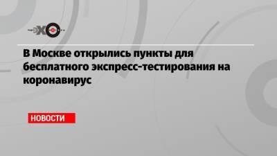 В Москве открылись пункты для бесплатного экспресс-тестирования на коронавирус
