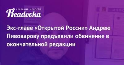 Экс-главе «Открытой России» Андрею Пивоварову предъявили обвинение в окончательной редакции