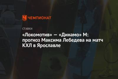 «Локомотив» — «Динамо» М: прогноз Максима Лебедева на матч КХЛ в Ярославле