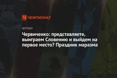 Червиченко: представляете, выиграем Словению и выйдем на первое место? Праздник маразма