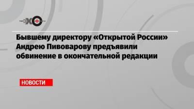Бывшему директору «Открытой России» Андрею Пивоварову предъявили обвинение в окончательной редакции
