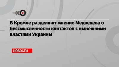 В Кремле разделяют мнение Медведева о бессмысленности контактов с нынешними властями Украины