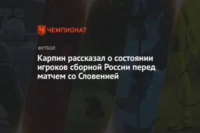 Карпин рассказал о состоянии игроков сборной России перед матчем со Словенией