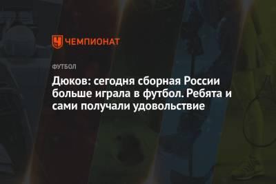 Дюков: сегодня сборная России больше играла в футбол. Ребята и сами получали удовольствие