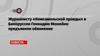 Журналисту «Комсомольской правды» в Белоруссии Геннадию Можейко предъявили обвинение