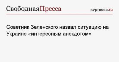 Советник Зеленского назвал ситуацию на Украине «интересным анекдотом»