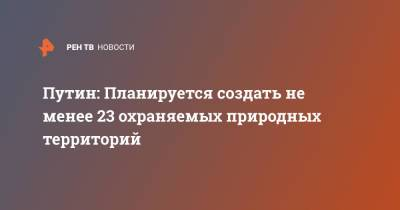 Путин: Планируется создать не менее 23 охраняемых природных территорий