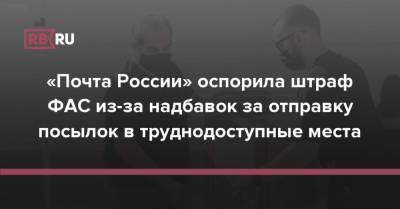 «Почта России» оспорила штраф ФАС из-за надбавок за отправку посылок в труднодоступные места