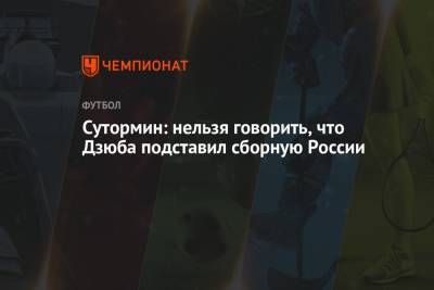 Сутормин: нельзя говорить, что Дзюба подставил сборную России