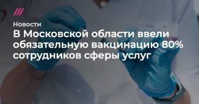 В Московской области ввели обязательную вакцинацию 80% сотрудников сферы услуг