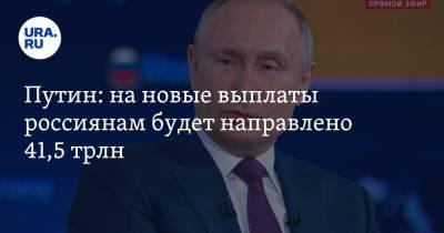 Путин: на новые выплаты россиянам будет направлено 41,5 трлн