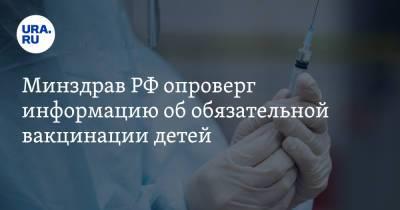 Минздрав РФ опроверг информацию об обязательной вакцинации детей