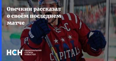 Овечкин рассказал о своём последнем матче