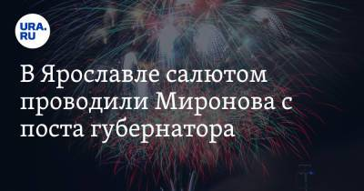 В Ярославле салютом проводили Миронова с поста губернатора
