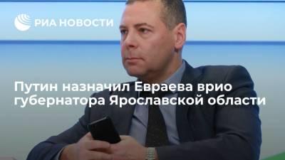 Путин назначил Евраева временно исполняющим обязанности губернатора Ярославской области