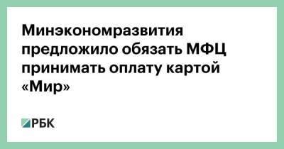 Минэкономразвития предложило обязать МФЦ принимать оплату картой «Мир»