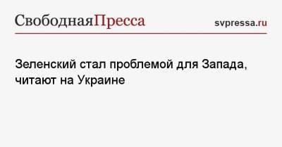 Зеленский стал проблемой для Запада, читают на Украине