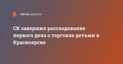 СК завершил расследование первого дела о торговле детьми в Красноярске