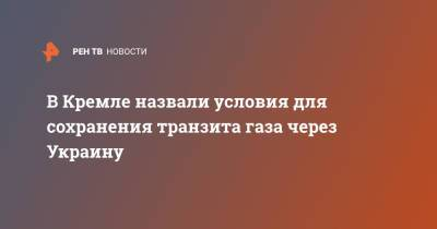 В Кремле назвали условия для сохранения транзита газа через Украину
