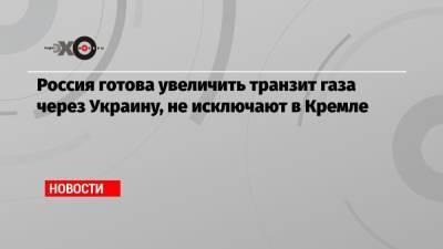 Россия готова увеличить транзит газа через Украину, не исключают в Кремле
