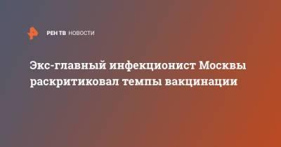 Экс-главный инфекционист Москвы раскритиковал темпы вакцинации