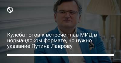 Кулеба готов к встрече глав МИД в нормандском формате, но нужно указание Путина Лаврову