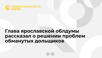 Глава ярославской облдумы: проблему обманутых дольщиков региона почти решили при Миронове