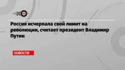 Россия исчерпала свой лимит на революции, считает президент Владимир Путин