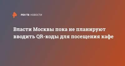Власти Москвы пока не планируют вводить QR-коды для посещения кафе