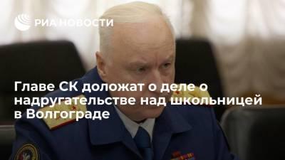 Главе СК Бастрыкину доложат о ходе дела о надругательстве над школьницей в Волгограде